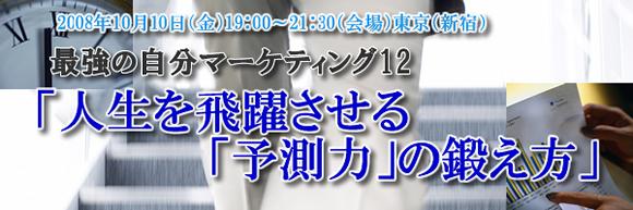 最強の自分マーケティング12「人生を飛躍させる「予測力」の鍛え方」2008年10月10日(金)会場:東京(新宿)