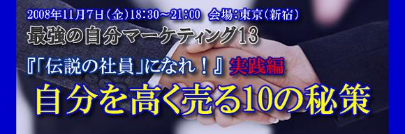 2008年11月7日(金)18:30~21:00最強の自分マーケティング13『「伝説の社員」になれ!』実践編自分を高く売る10の秘策