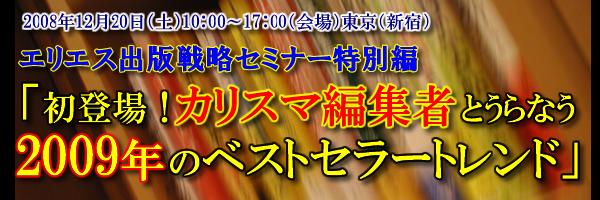 2008年12月20日(土)10:00~17:00エリエス出版戦略セミナー特別編「初登場!カリスマ編集者とうらなう2009年のベストセラートレンド」