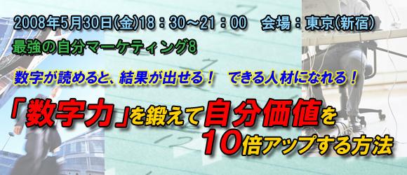 最強の自分マーケティング8「数字が読めると、結果が出せる!できる人材になれる!「数字力」を鍛えて自分価値を10倍アップする方法」2008年5月30日(金)18:30~21:00 会場:東京(新宿)